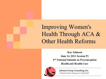 Improving Women's Health Through ACA & Other Health Reforms Kay Johnson June 14, 2011 Session P1 3 rd National Summit on Preconception Health and Health.