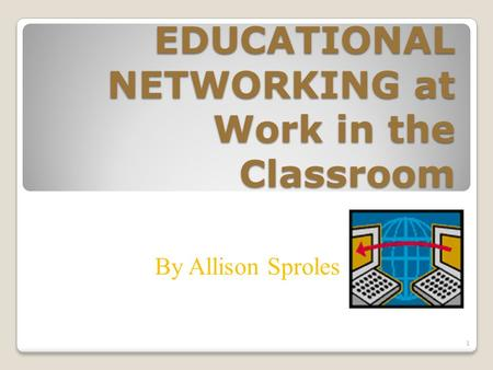 EDUCATIONAL NETWORKING at Work in the Classroom By Allison Sproles 1.