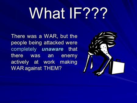 What IF??? There was a <strong>WAR</strong>, but the people being attacked were completely unaware that there was an enemy actively at work making <strong>WAR</strong> against THEM?