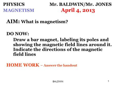 BALDWIN 1 PHYSICS Mr. BALDWIN/Mr. JONES MAGNETISM April 4, 2013 AIM: What is magnetism? DO NOW: Draw a bar magnet, labeling its poles and showing the magnetic.