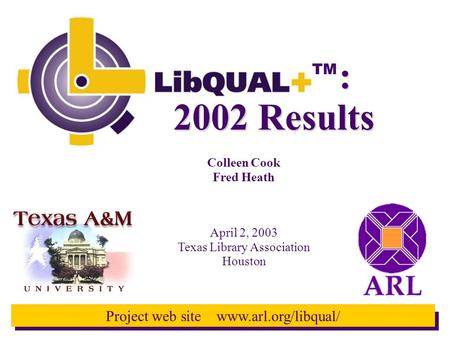TM Project web site www.arl.org/libqual/ 2002 Results Colleen Cook Fred Heath April 2, 2003 Texas Library Association Houston :