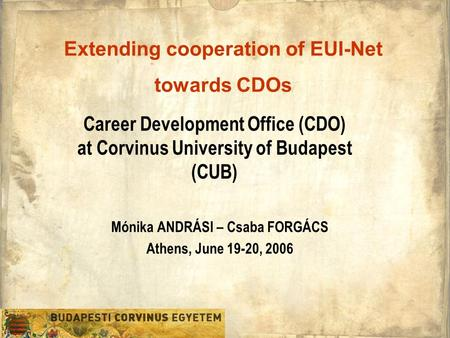 Career Development Office (CDO) at Corvinus University of Budapest (CUB) Mónika ANDRÁSI – Csaba FORGÁCS Athens, June 19-20, 2006 Extending cooperation.