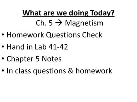 What are we doing Today? Ch. 5  Magnetism Homework Questions Check Hand in Lab 41-42 Chapter 5 Notes In class questions & homework.