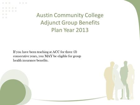 Austin Community College Adjunct Group Benefits Plan Year 2013 If you have been teaching at ACC for three (3) consecutive years, you MAY be eligible for.