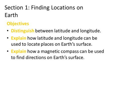 Section 1: Finding Locations on EarthFinding Locations on Earth Objectives Distinguish between latitude and longitude. Explain how latitude and longitude.