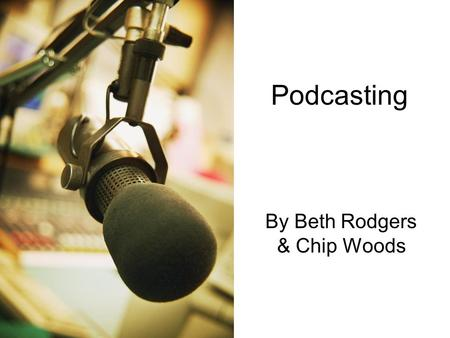 "Podcasting By Beth Rodgers & Chip Woods. What is a podcast? ""A podcast is a multimedia file distributed over the Internet using syndication feeds, for."