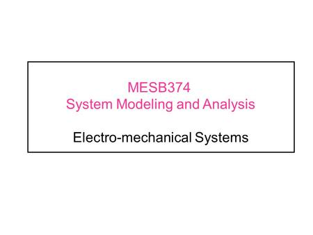 MESB374 System Modeling and Analysis Electro-mechanical Systems