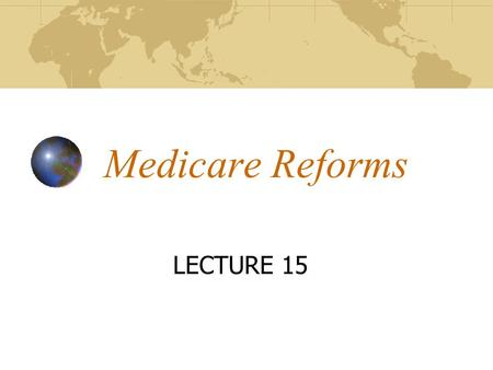 "Medicare Reforms LECTURE 15. Overview of 2003 Changes ""The Medicare Prescription Drug, Improvement and Modernization Act of 2003"" More commonly called."