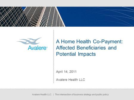 Avalere Health LLC | The intersection of business strategy and public policy A Home Health Co-Payment: Affected Beneficiaries and Potential Impacts April.