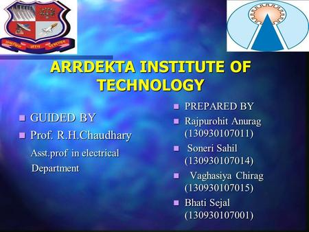 ARRDEKTA INSTITUTE OF TECHNOLOGY GUIDED BY GUIDED BY Prof. R.H.Chaudhary Prof. R.H.Chaudhary Asst.prof in electrical Asst.prof in electrical Department.