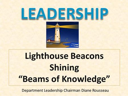 "Lighthouse Beacons Shining ""Beams of Knowledge"" Department Leadership Chairman Diane Rousseau."