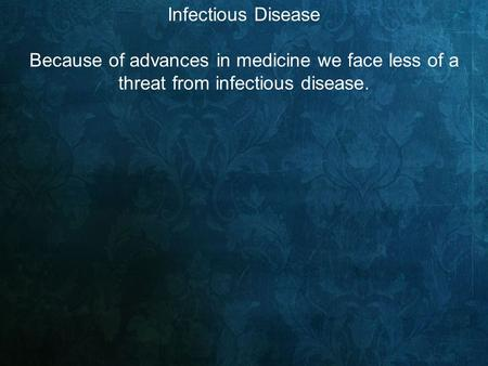 Infectious Disease Because of advances in medicine we face less of a threat from infectious disease.