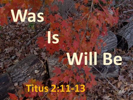 Titus 2:11-13 Was Is Will Be. WasIs Will Be For the grace of God has appeared, bringing salvation to all men, Titus 2:11 For the grace of God has appeared,