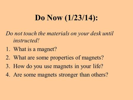 Do Now (1/23/14): Do not touch the materials on your desk until instructed! 1.What is a magnet? 2.What are some properties of magnets? 3.How do you use.