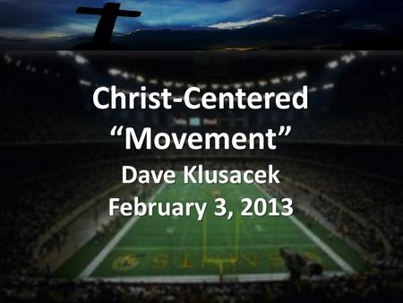 "Christ-Centered""Movement"" Dave Klusacek February 3, 2013."