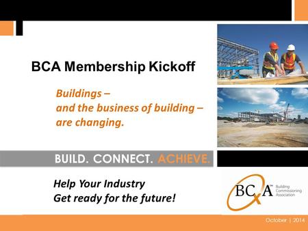 2014 0 October | 2014 BUILD. CONNECT. ACHIEVE. BCA Membership Kickoff Buildings – and the business of building – are changing. Help Your Industry Get ready.