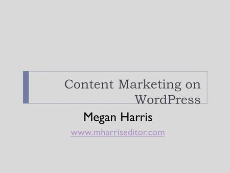 Content Marketing on WordPress Megan Harris www.mharriseditor.com.