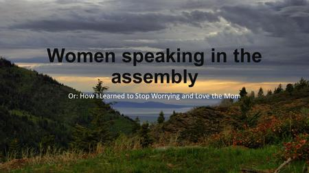 Women speaking in the assembly Or: How I Learned to Stop Worrying and Love the Mom.