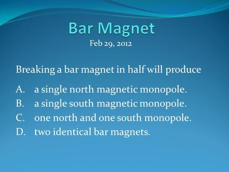 Breaking a bar magnet in half will produce A.a single north magnetic monopole. B.a single south magnetic monopole. C.one north and one south monopole.