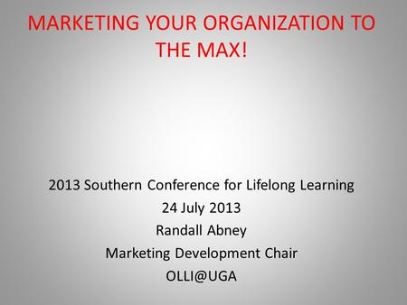 MARKETING YOUR ORGANIZATION TO THE MAX! 2013 Southern Conference for Lifelong Learning 24 July 2013 Randall Abney Marketing Development Chair