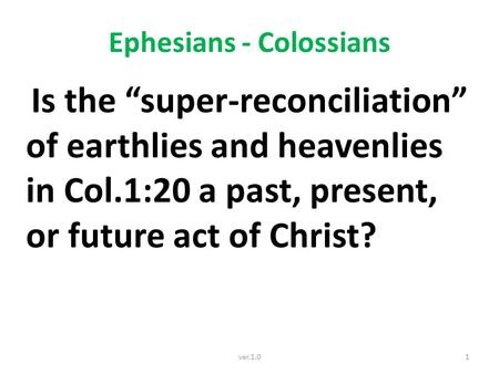 "Ephesians - Colossians Is the ""super-reconciliation"" of earthlies and heavenlies in Col.1:20 a past, present, or future act of Christ? 1ver.1.0."