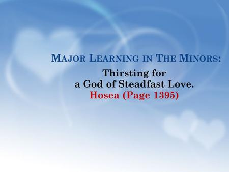 M AJOR L EARNING IN T HE M INORS : Thirsting for a God of Steadfast Love. Hosea (Page 1395)