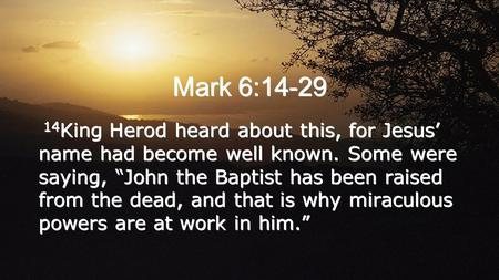 "Mark 6:14-29 14 King Herod heard about this, for Jesus' name had become well known. Some were saying, ""John the Baptist has been raised from the dead,"