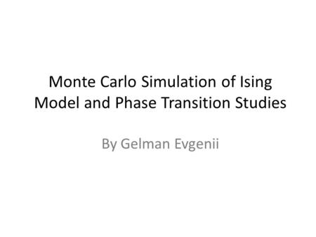 Monte Carlo Simulation of Ising Model and Phase Transition Studies By Gelman Evgenii.
