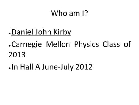 Who am I? ● Daniel John Kirby ● Carnegie Mellon Physics Class of 2013 ● In Hall A June-July 2012.