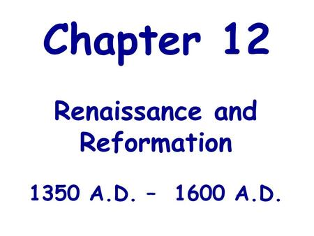 Chapter 12 Renaissance and Reformation 1350 A.D. – 1600 A.D.