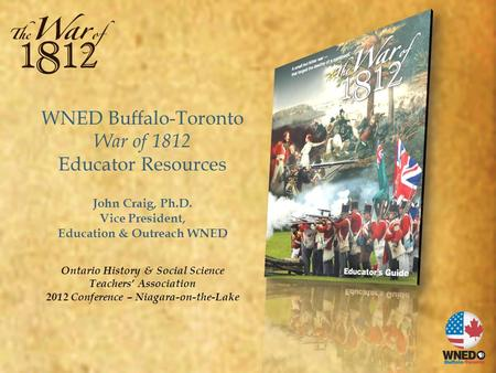 WNED Buffalo-Toronto War of 1812 Educator Resources John Craig, Ph.D. Vice President, Education & Outreach WNED Ontario History & Social Science Teachers'