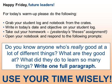 Happy Friday, future leaders! For today's warm-up please do the following: Grab your student log and notebook from the crates. Write in today's date and.