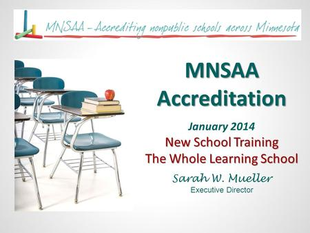 MNSAA Accreditation January 2014 New School Training The Whole Learning School Sarah W. Mueller Executive Director.