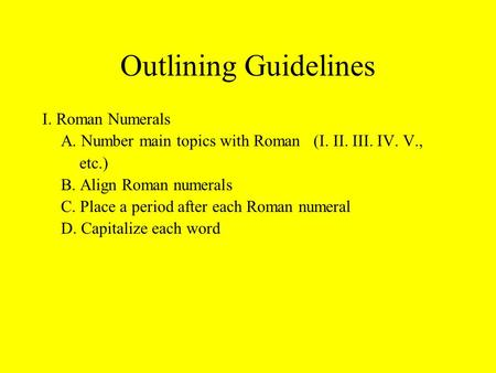 Outlining Guidelines I. Roman Numerals A. Number main topics with Roman (I. II. III. IV. V., etc.) B. Align Roman numerals C. Place a period after each.