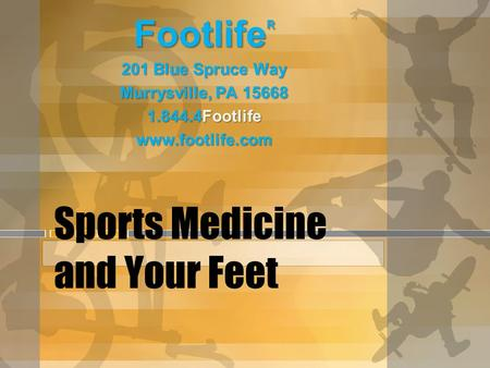 Sports Medicine and Your Feet Footlife R 201 Blue Spruce Way Murrysville, PA 15668 1.844.4Footlife www.footlife.com.