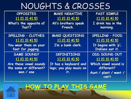 NOUGHTS & CROSSES OPPOSITES 1] 2] 3] 4] 5] What's the opposite of 'fast'? MAKE NEGATIVE 1] 2] 3] 4] 5] Ali's brothers speak French. PAST SIMPLE 1] 2] 3]