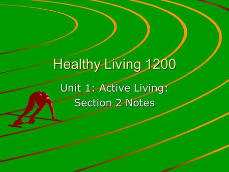 Healthy Living 1200 Unit 1: Active Living: Section 2 Notes.