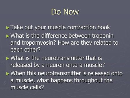 Do Now ► Take out your muscle contraction book ► What is the difference between troponin and tropomyosin? How are they related to each other? ► What is.