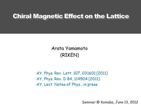 Chiral Magnetic Effect on the Lattice Komaba, June 13, 2012 Arata Yamamoto (RIKEN) AY, Phys. Rev. Lett. 107, 031601 (2011) AY, Phys. Rev. D 84,