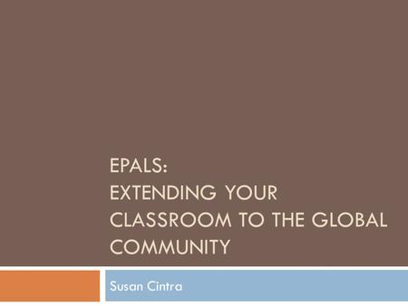 EPALS: EXTENDING YOUR CLASSROOM TO THE GLOBAL COMMUNITY Susan Cintra.