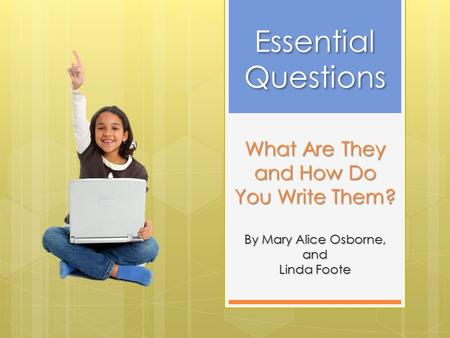 What Are They and How Do You Write Them? By Mary Alice Osborne, and Linda Foote Essential Questions Essential Questions.