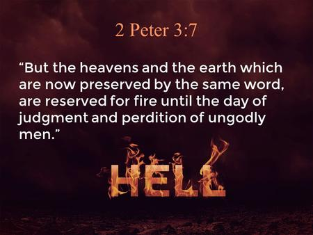 "2 Peter 3:7 ""But the heavens and the earth which are now preserved by the same word, are reserved for fire until the day of judgment and perdition of ungodly."