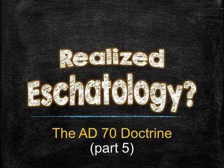 "The AD 70 Doctrine (part 5). The C orruption of Good Doctrine Through ""Realized Eschatology"""