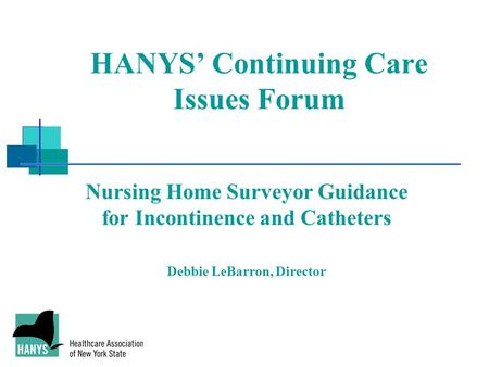 HANYS' Continuing Care Issues Forum Nursing Home Surveyor Guidance for Incontinence and Catheters Debbie LeBarron, Director.
