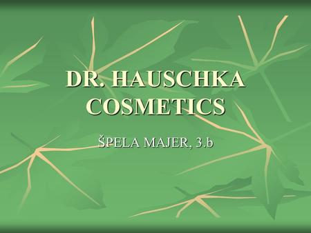 DR. HAUSCHKA COSMETICS ŠPELA MAJER, 3.b. ABOUT DR. HAUSCHKA COMPANY a different kind of company: natural cosmetics a different kind of company: natural.