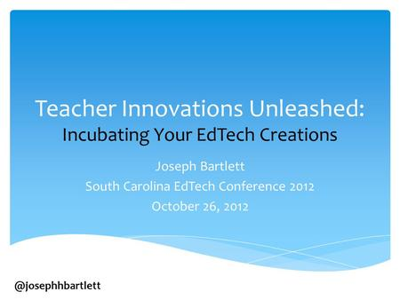 Teacher Innovations Unleashed: Incubating Your EdTech Creations Joseph Bartlett South Carolina EdTech Conference 2012 October 26,