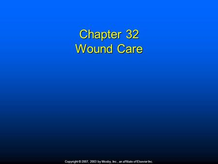Copyright © 2007, 2003 by Mosby, Inc., an affiliate of Elsevier Inc. Chapter 32 Wound Care.
