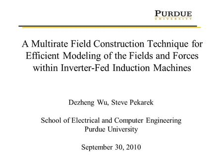 A Multirate Field Construction Technique for Efficient Modeling of the Fields and Forces within Inverter-Fed Induction Machines Dezheng Wu, Steve Pekarek.