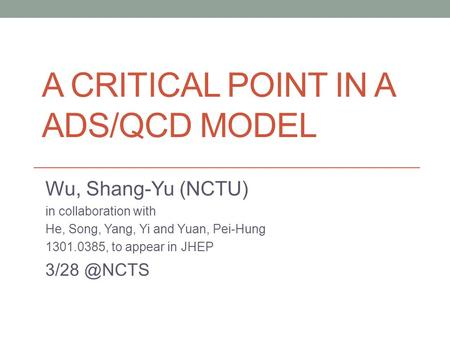A CRITICAL POINT IN A ADS/QCD MODEL Wu, Shang-Yu (NCTU) in collaboration with He, Song, Yang, Yi and Yuan, Pei-Hung 1301.0385, to appear in JHEP