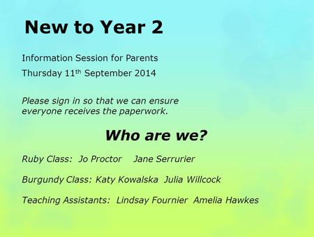New to Year 2 Information Session for Parents Thursday 11 th September 2014 Please sign in so that we can ensure everyone receives the paperwork. Who are.